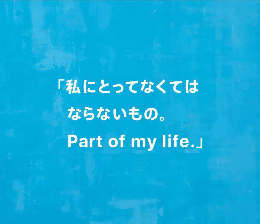 「私にとってなくてはならないもの。Part of my life.」